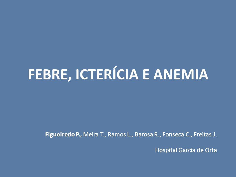 FEBRE, ICTERÍCIA E ANEMIA Figueiredo P., Meira T., Ramos L., Barosa R., Fonseca C., Freitas J. Hospital Garcia de Orta