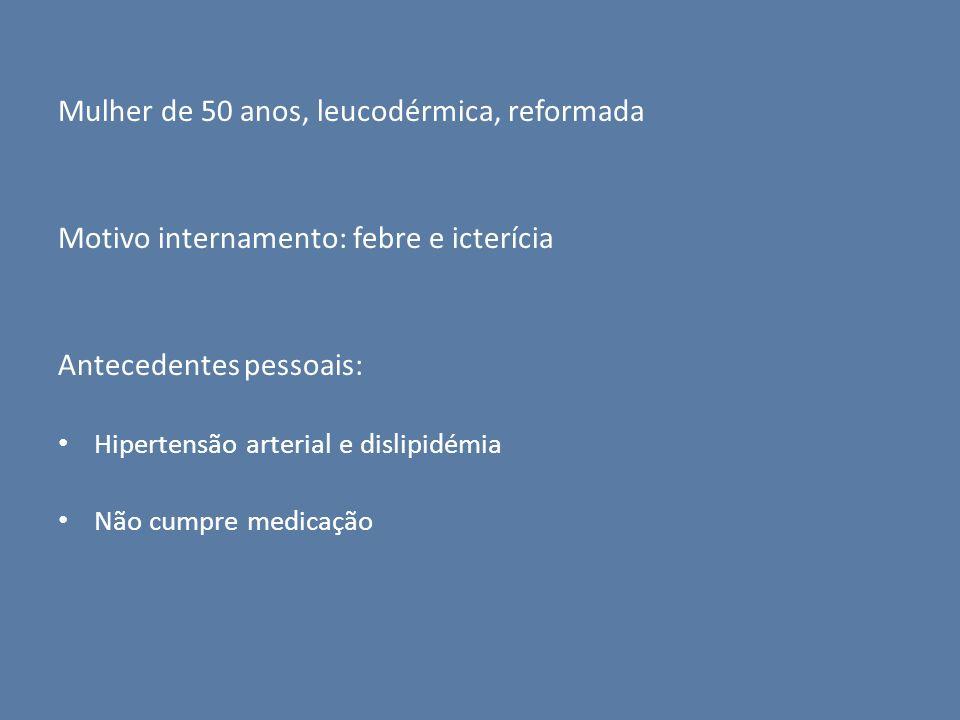 Mulher de 50 anos, leucodérmica, reformada Motivo internamento: febre e icterícia Antecedentes pessoais: Hipertensão arterial e dislipidémia Não cumpr