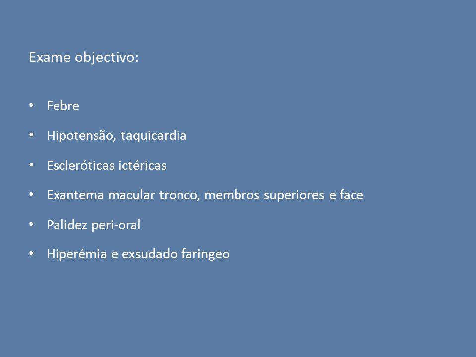 Exame objectivo: Febre Hipotensão, taquicardia Escleróticas ictéricas Exantema macular tronco, membros superiores e face Palidez peri-oral Hiperémia e