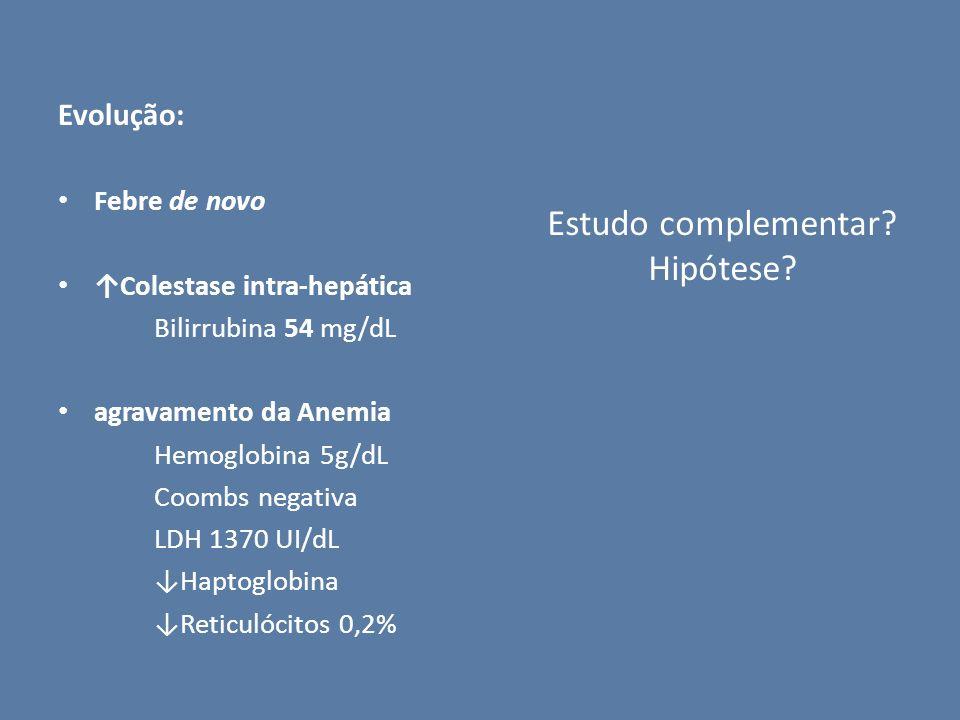 Evolução: Febre de novo Colestase intra-hepática Bilirrubina 54 mg/dL agravamento da Anemia Hemoglobina 5g/dL Coombs negativa LDH 1370 UI/dL Haptoglob
