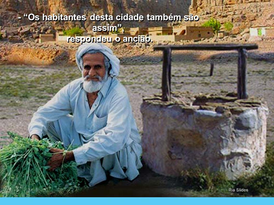- Os habitantes desta cidade também são assim, respondeu o ancião.