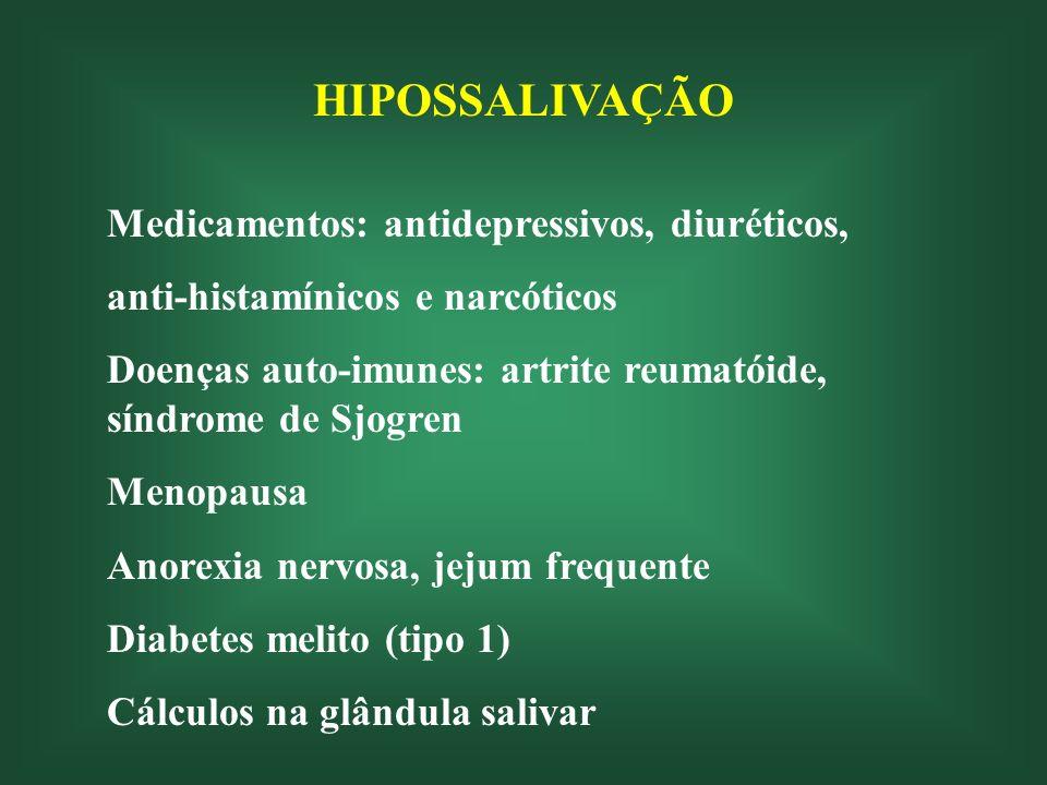 HIPOSSALIVAÇÃO Medicamentos: antidepressivos, diuréticos, anti-histamínicos e narcóticos Doenças auto-imunes: artrite reumatóide, síndrome de Sjogren Menopausa Anorexia nervosa, jejum frequente Diabetes melito (tipo 1) Cálculos na glândula salivar