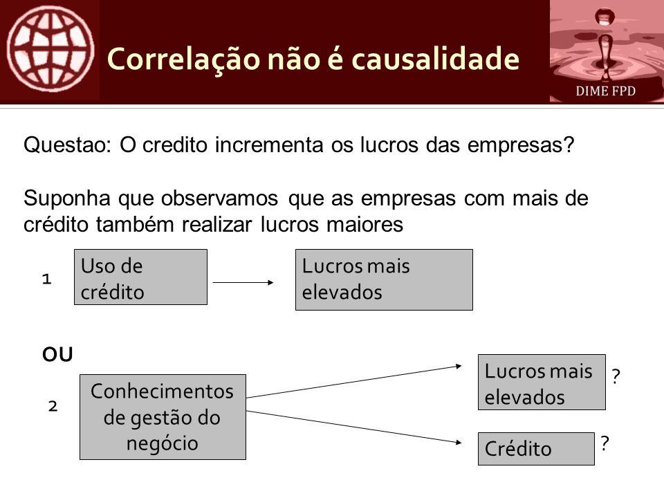 Correlação não é causalidade OU 1 Lucros mais elevados Uso de crédito 2 Lucros mais elevados Conhecimentos de gestão do negócio Crédito ? ? Questao: O