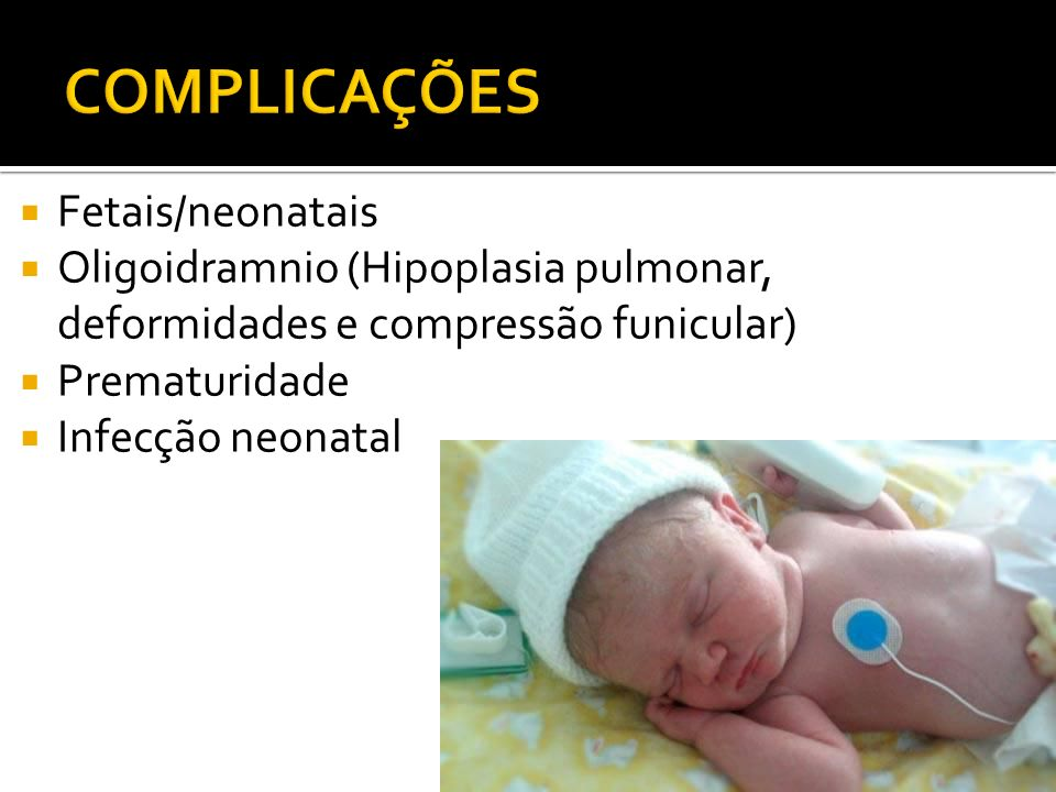 Fetais/neonatais Oligoidramnio (Hipoplasia pulmonar, deformidades e compressão funicular) Prematuridade Infecção neonatal