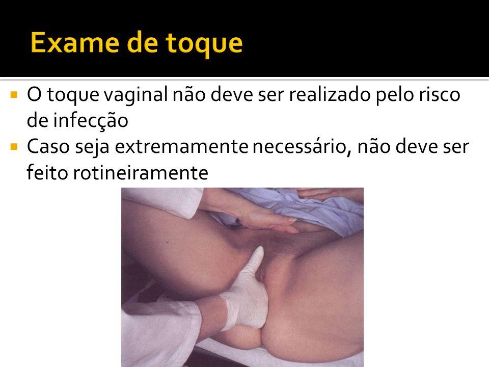 O toque vaginal não deve ser realizado pelo risco de infecção Caso seja extremamente necessário, não deve ser feito rotineiramente