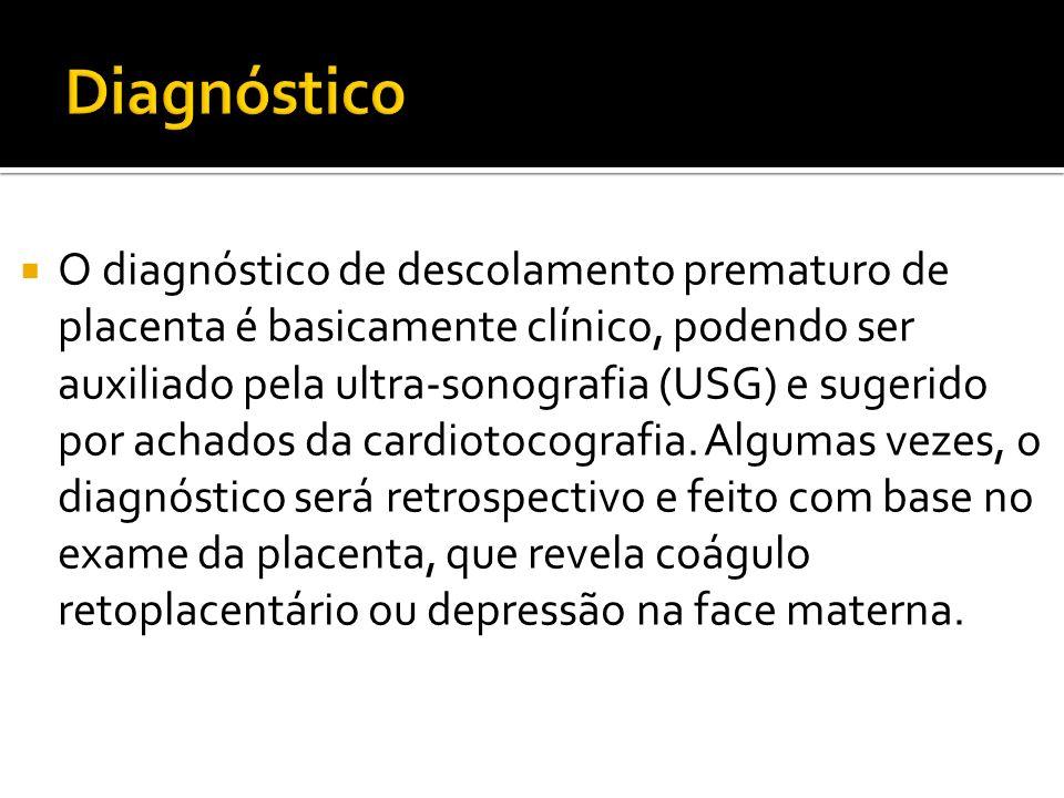 O diagnóstico de descolamento prematuro de placenta é basicamente clínico, podendo ser auxiliado pela ultra-sonografia (USG) e sugerido por achados da
