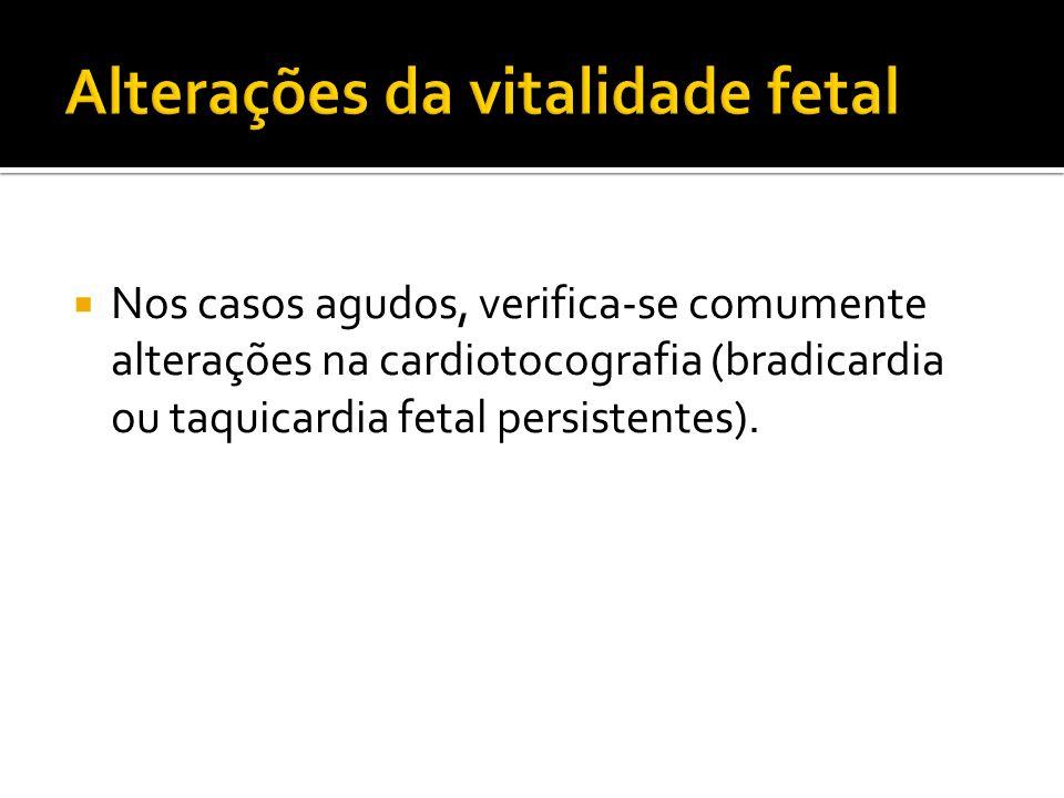 Nos casos agudos, verifica-se comumente alterações na cardiotocografia (bradicardia ou taquicardia fetal persistentes).