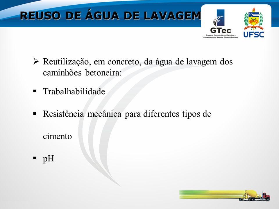 REUSO DE ÁGUA DE LAVAGEM Reutilização, em concreto, da água de lavagem dos caminhões betoneira: Trabalhabilidade Resistência mecânica para diferentes tipos de cimento pH