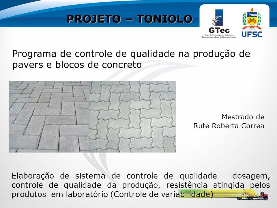 PROJETO – TONIOLO Programa de controle de qualidade na produção de pavers e blocos de concreto Mestrado de Rute Roberta Correa Elaboração de sistema de controle de qualidade - dosagem, controle de qualidade da produção, resistência atingida pelos produtos em laboratório (Controle de variabilidade)