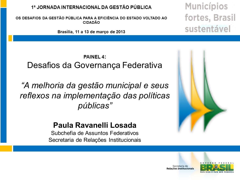 PAINEL 4 : Desafios da Governança Federativa A melhoria da gestão municipal e seus reflexos na implementação das políticas públicas Paula Ravanelli Lo