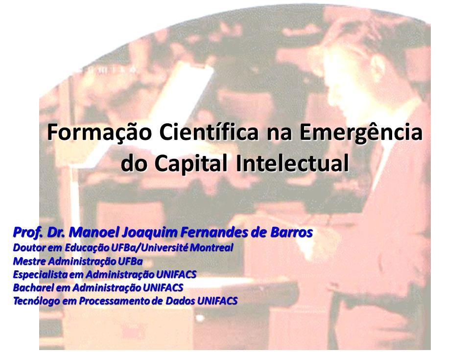 Formação Científica na Emergência do Capital Intelectual Prof. Dr. Manoel Joaquim Fernandes de Barros Doutor em Educação UFBa/Université Montreal Mest