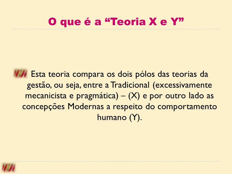 O que é a Teoria X e Y Esta teoria compara os dois pólos das teorias da gestão, ou seja, entre a Tradicional (excessivamente mecanicista e pragmática)