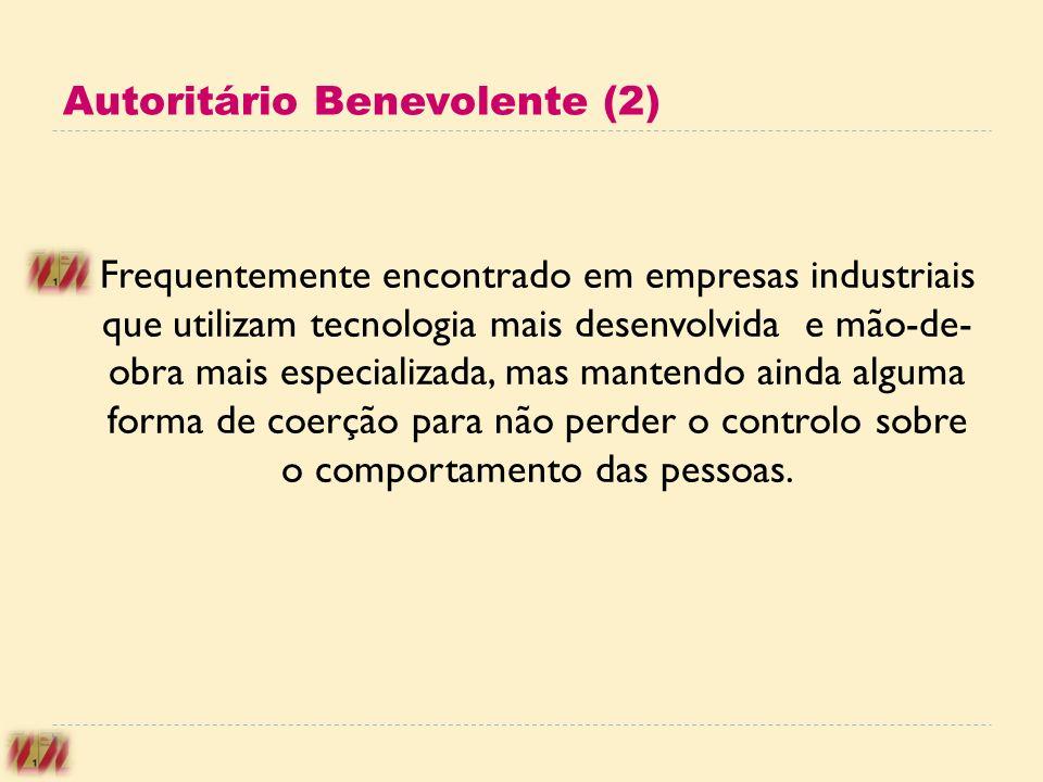 Autoritário Benevolente (2) Frequentemente encontrado em empresas industriais que utilizam tecnologia mais desenvolvida e mão-de- obra mais especializ