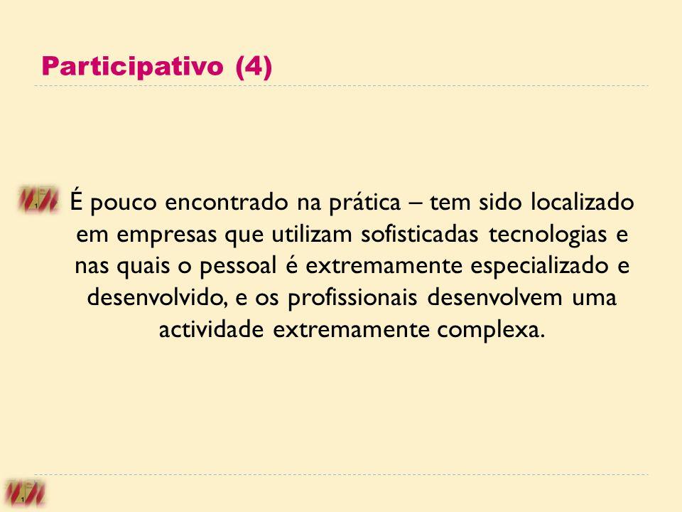 Participativo (4) É pouco encontrado na prática – tem sido localizado em empresas que utilizam sofisticadas tecnologias e nas quais o pessoal é extrem