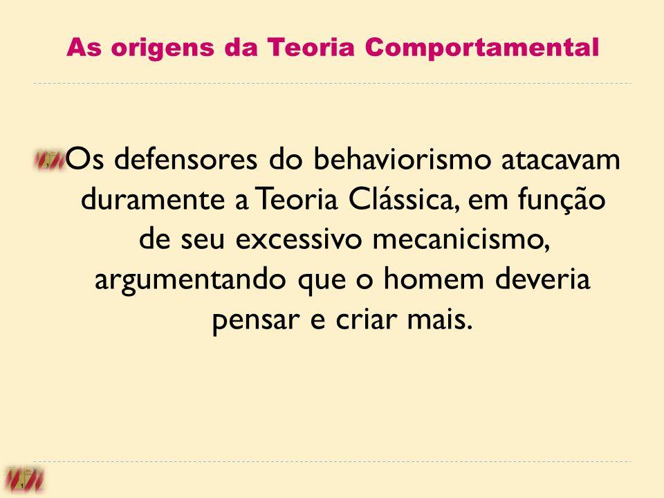 As origens da Teoria Comportamental Os defensores do behaviorismo atacavam duramente a Teoria Clássica, em função de seu excessivo mecanicismo, argume