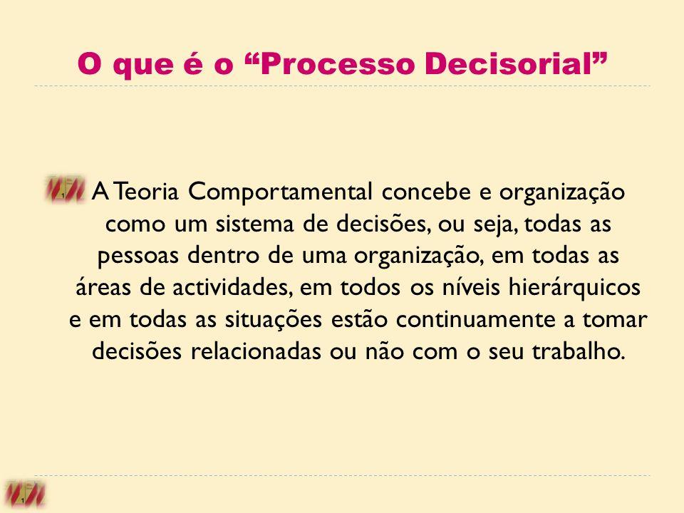 O que é o Processo Decisorial A Teoria Comportamental concebe e organização como um sistema de decisões, ou seja, todas as pessoas dentro de uma organ
