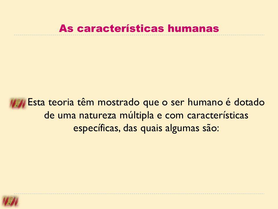 Esta teoria têm mostrado que o ser humano é dotado de uma natureza múltipla e com características específicas, das quais algumas são: As característic