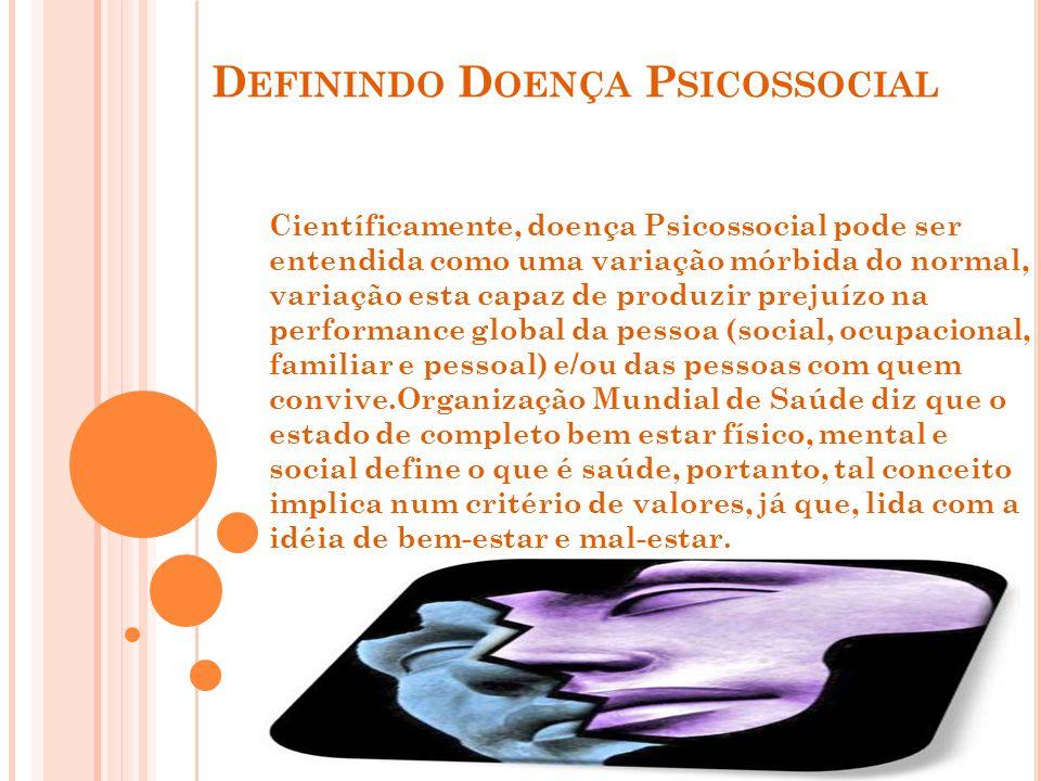 D EFININDO D OENÇA P SICOSSOCIAL Científicamente, doença Psicossocial pode ser entendida como uma variação mórbida do normal, variação esta capaz de p
