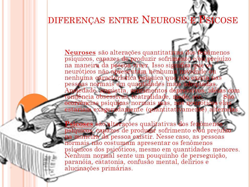 DIFERENÇAS ENTRE N EUROSE E P SICOSE Neuroses são alterações quantitativas dos fenômenos psíquicos, capazes de produzir sofrimento e/ou prejuízo na ma
