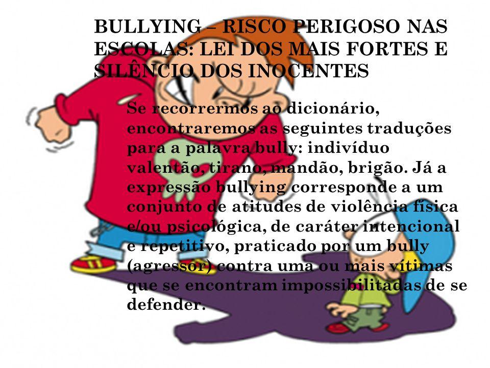 BULLYING – RISCO PERIGOSO NAS ESCOLAS: LEI DOS MAIS FORTES E SILÊNCIO DOS INOCENTES Se recorrermos ao dicionário, encontraremos as seguintes traduções