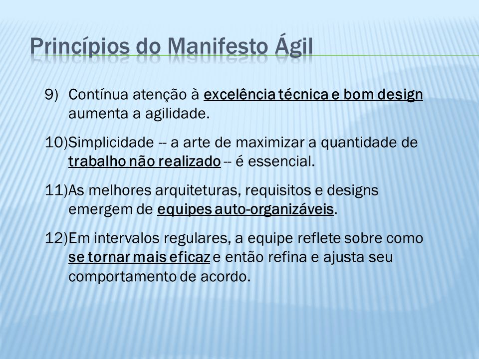 9)Contínua atenção à excelência técnica e bom design aumenta a agilidade. 10)Simplicidade -- a arte de maximizar a quantidade de trabalho não realizad