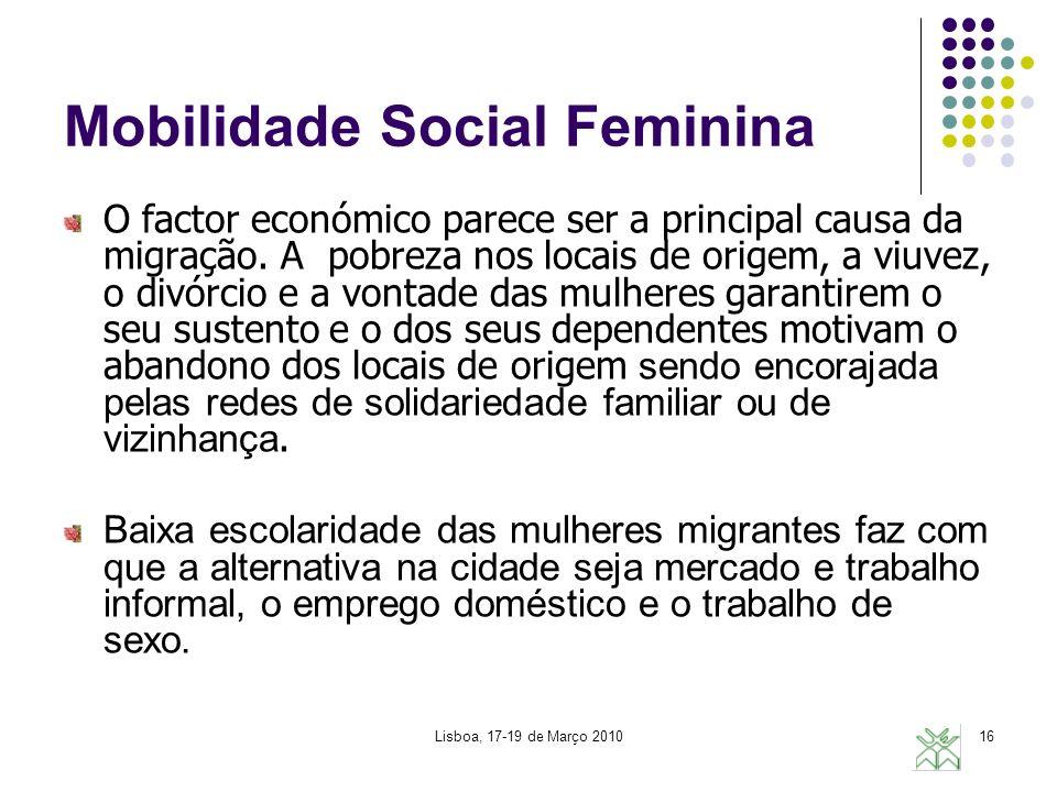 Lisboa, 17-19 de Março 201016 Mobilidade Social Feminina O factor económico parece ser a principal causa da migração. A pobreza nos locais de origem,