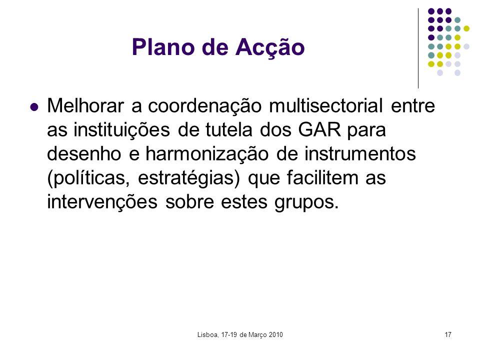 Lisboa, 17-19 de Março 201017 Plano de Acção Melhorar a coordenação multisectorial entre as instituições de tutela dos GAR para desenho e harmonização de instrumentos (políticas, estratégias) que facilitem as intervenções sobre estes grupos.