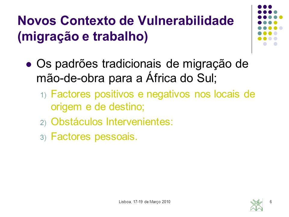 Lisboa, 17-19 de Março 20106 Novos Contexto de Vulnerabilidade (migração e trabalho) Os padrões tradicionais de migração de mão-de-obra para a África do Sul; 1) Factores positivos e negativos nos locais de origem e de destino; 2) Obstáculos Intervenientes: 3) Factores pessoais.
