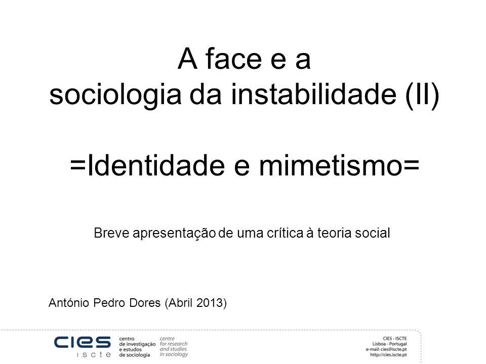 A face e a sociologia da instabilidade (II) =Identidade e mimetismo= Breve apresentação de uma crítica à teoria social António Pedro Dores (Abril 2013