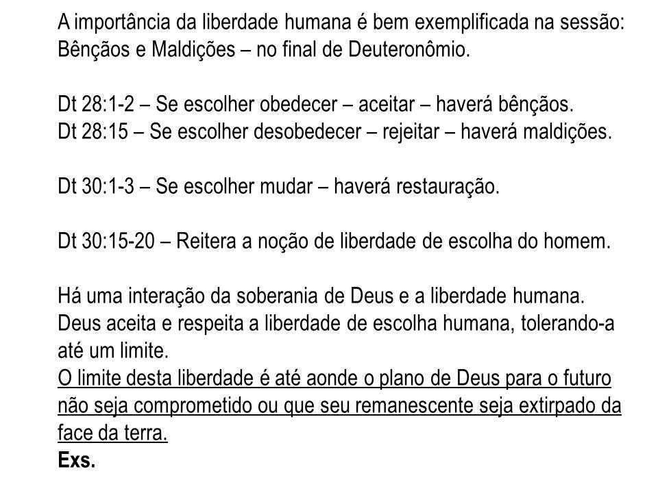A importância da liberdade humana é bem exemplificada na sessão: Bênçãos e Maldições – no final de Deuteronômio. Dt 28:1-2 – Se escolher obedecer – ac