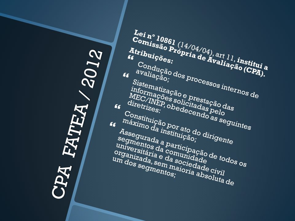 CPA FATEA / 2012 Lei nº 10861 (14/04/04), art 11, institui a Comissão Própria de Avaliação (CPA). Atribuições: Condução dos processos internos de aval