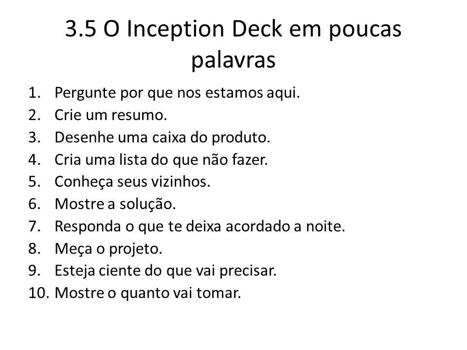 3.5 O Inception Deck em poucas palavras 1.Pergunte por que nos estamos aqui. 2.Crie um resumo. 3.Desenhe uma caixa do produto. 4.Cria uma lista do que