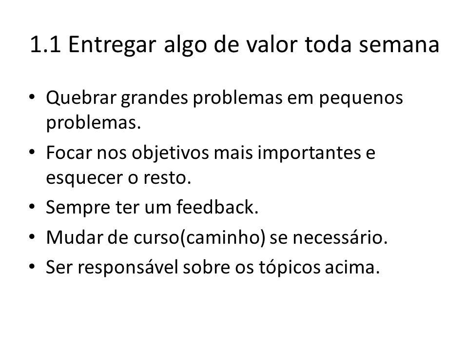 1.1 Entregar algo de valor toda semana Quebrar grandes problemas em pequenos problemas. Focar nos objetivos mais importantes e esquecer o resto. Sempr