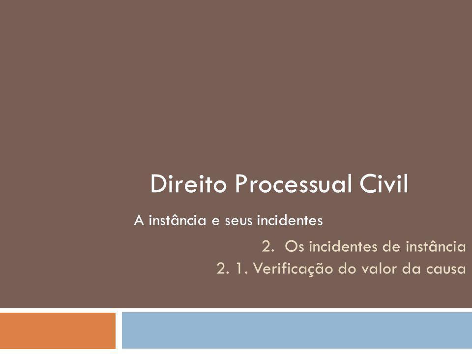 Direito Processual Civil A instância e seus incidentes 2. Os incidentes de instância 2. 1. Verificação do valor da causa