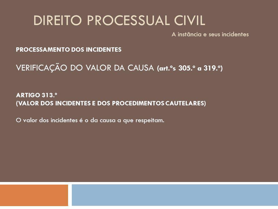 DIREITO PROCESSUAL CIVIL A instância e seus incidentes PROCESSAMENTO DOS INCIDENTES VERIFICAÇÃO DO VALOR DA CAUSA (art.ºs 305.º a 319.º) ARTIGO 313.º