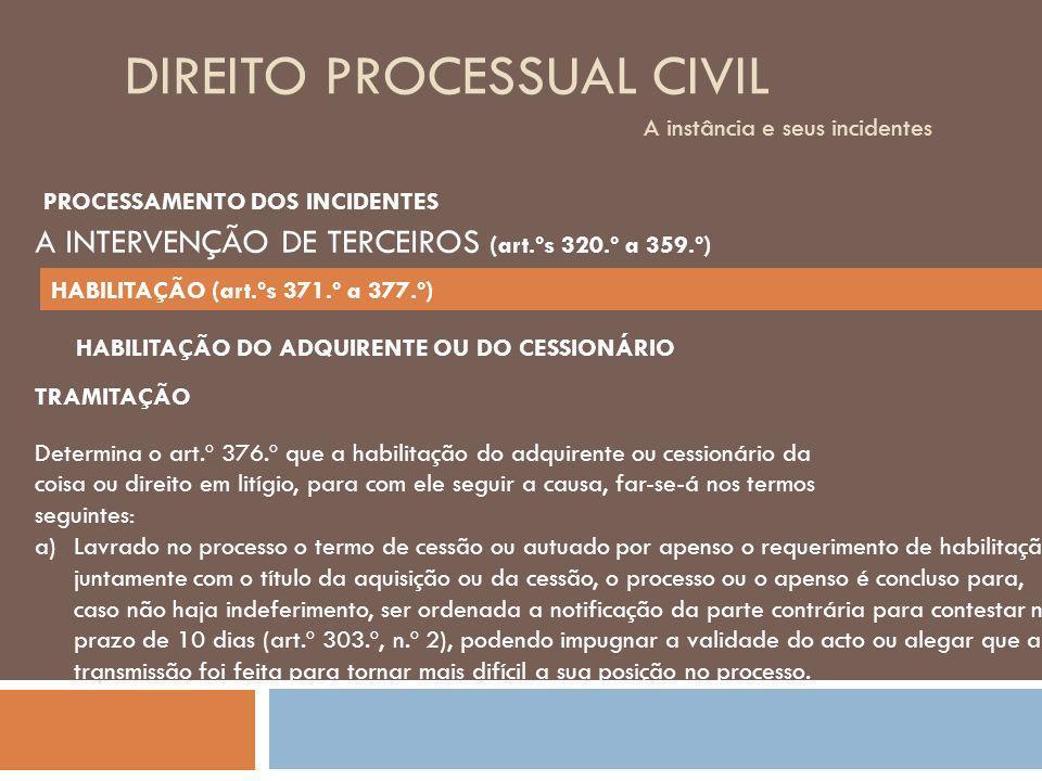 DIREITO PROCESSUAL CIVIL A instância e seus incidentes TRAMITAÇÃO Determina o art.º 376.º que a habilitação do adquirente ou cessionário da coisa ou d