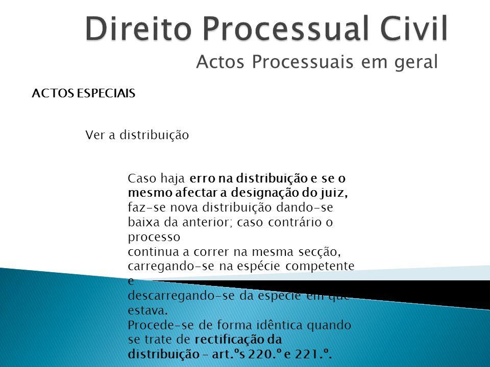 Actos Processuais em geral ACTOS ESPECIAIS Ver a distribuição Caso haja erro na distribuição e se o mesmo afectar a designação do juiz, faz-se nova di