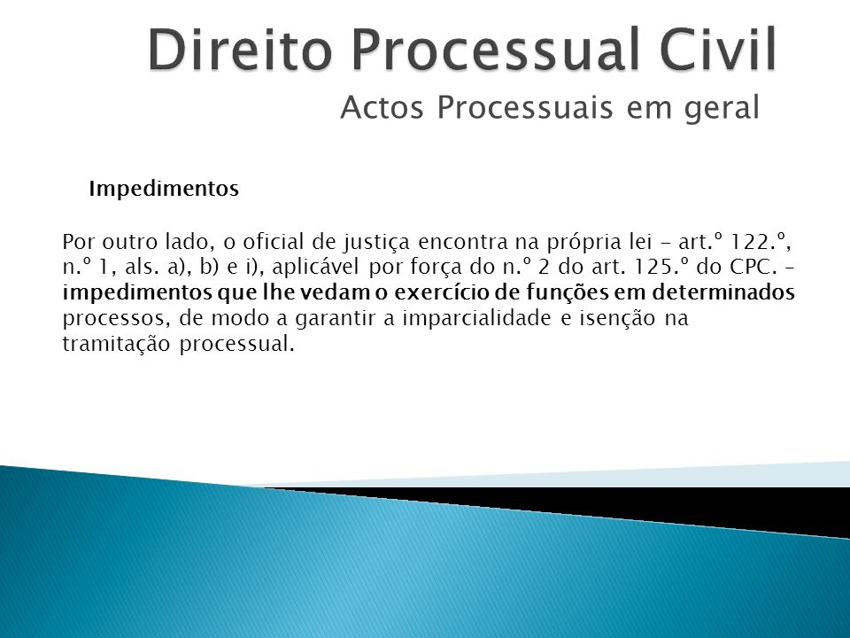 Actos Processuais em geral Impedimentos Por outro lado, o oficial de justiça encontra na própria lei - art.º 122.º, n.º 1, als. a), b) e i), aplicável