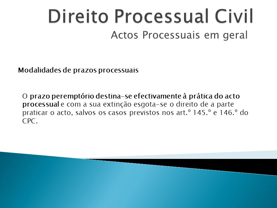Actos Processuais em geral Modalidades de prazos processuais O prazo peremptório destina-se efectivamente à prática do acto processual e com a sua ext