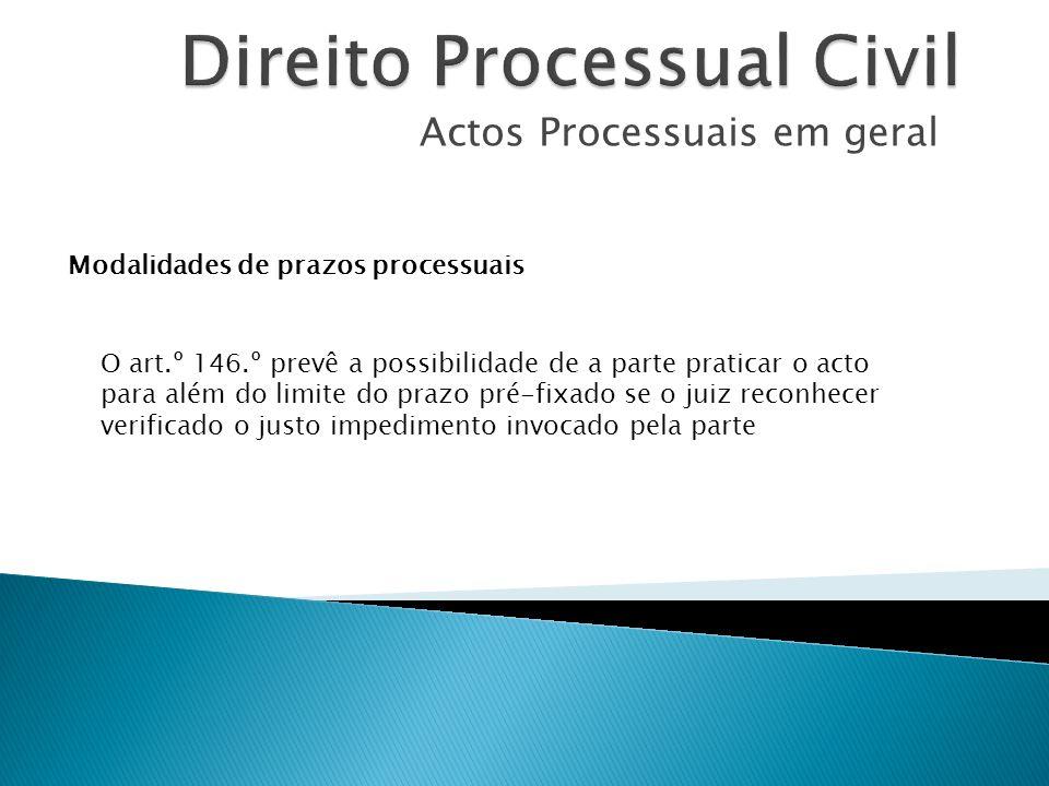 Actos Processuais em geral Modalidades de prazos processuais O art.º 146.º prevê a possibilidade de a parte praticar o acto para além do limite do pra