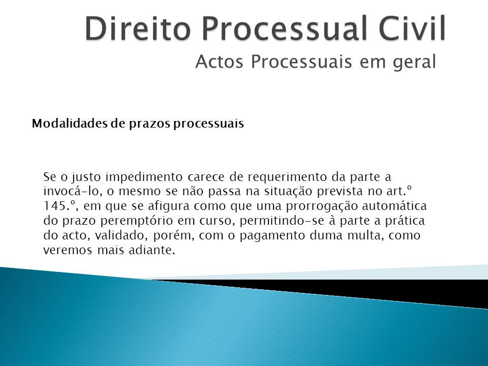 Actos Processuais em geral Modalidades de prazos processuais Se o justo impedimento carece de requerimento da parte a invocá-lo, o mesmo se não passa