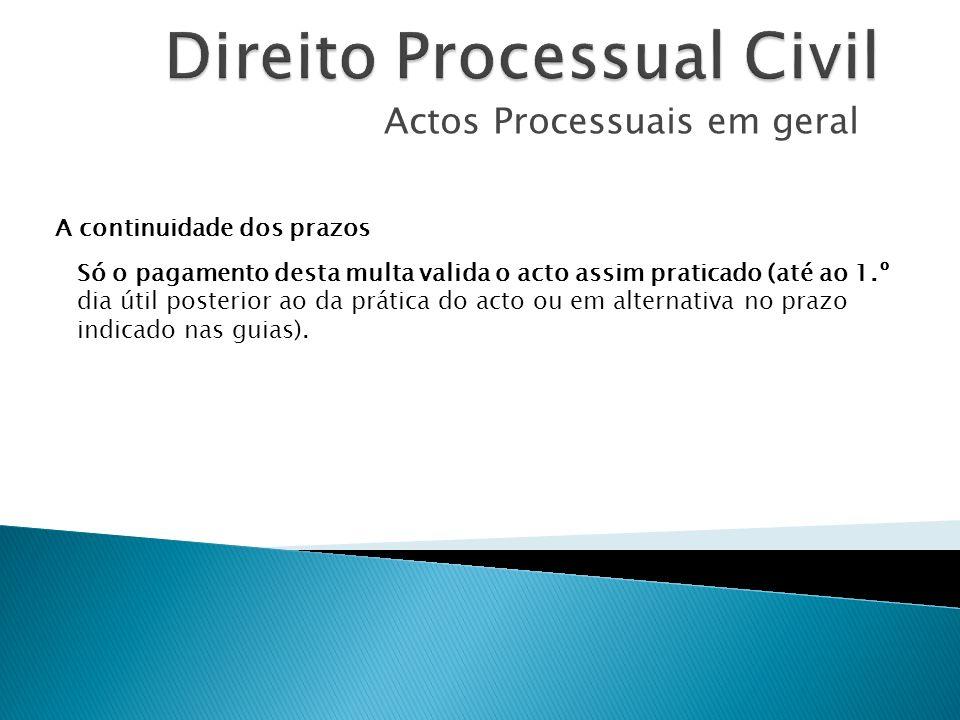 Actos Processuais em geral A continuidade dos prazos Só o pagamento desta multa valida o acto assim praticado (até ao 1.º dia útil posterior ao da prá