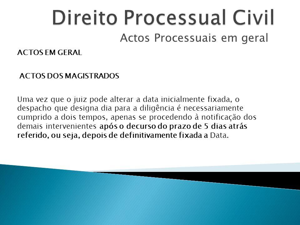 Actos Processuais em geral ACTOS EM GERAL ACTOS DOS MAGISTRADOS Uma vez que o juiz pode alterar a data inicialmente fixada, o despacho que designa dia
