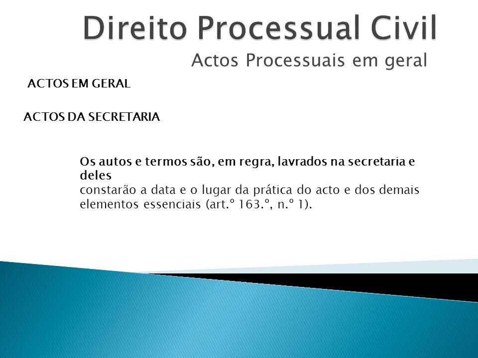 Actos Processuais em geral ACTOS EM GERAL ACTOS DA SECRETARIA Os autos e termos são, em regra, lavrados na secretaria e deles constarão a data e o lug