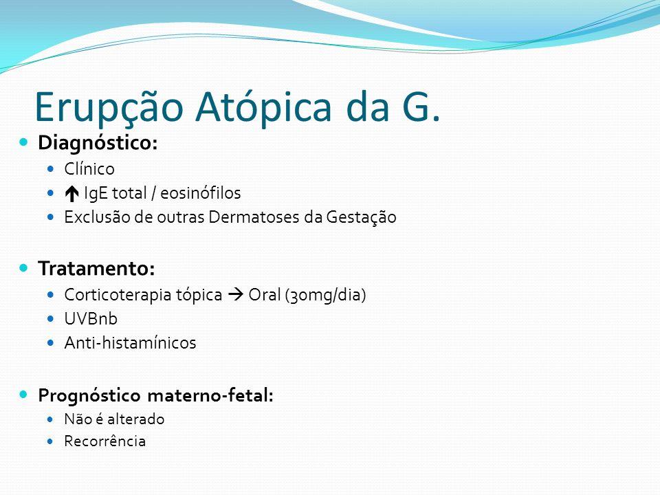 Erupção Atópica da G. Diagnóstico: Clínico IgE total / eosinófilos Exclusão de outras Dermatoses da Gestação Tratamento: Corticoterapia tópica Oral (3