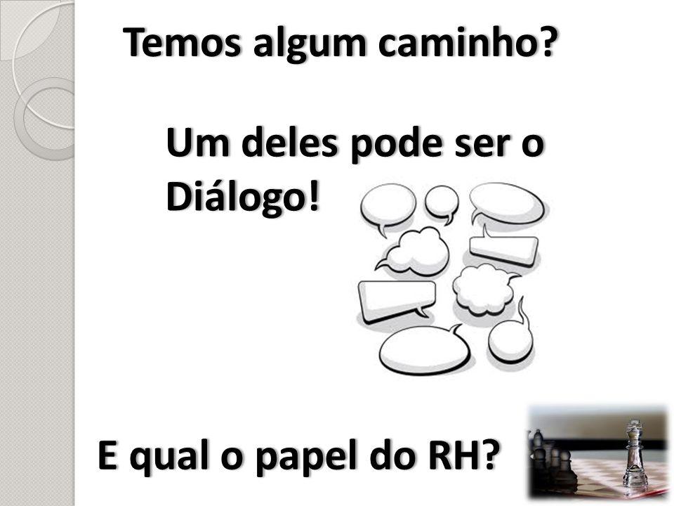 Temos algum caminho?Temos algum caminho? Um deles pode ser o Diálogo! E qual o papel do RH?E qual o papel do RH?
