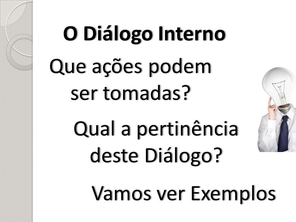 O Diálogo InternoO Diálogo Interno Que ações podem ser tomadas? Vamos ver ExemplosVamos ver Exemplos Qual a pertinência deste Diálogo?