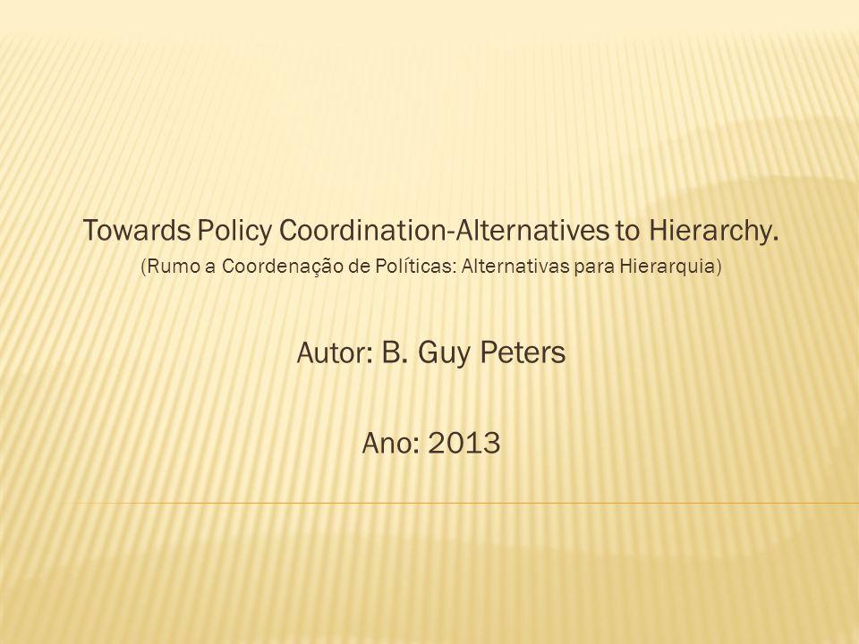 Towards Policy Coordination-Alternatives to Hierarchy. (Rumo a Coordenação de Políticas: Alternativas para Hierarquia) Autor: B. Guy Peters Ano: 2013
