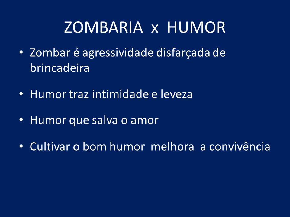 ZOMBARIA x HUMOR Zombar é agressividade disfarçada de brincadeira Humor traz intimidade e leveza Humor que salva o amor Cultivar o bom humor melhora a