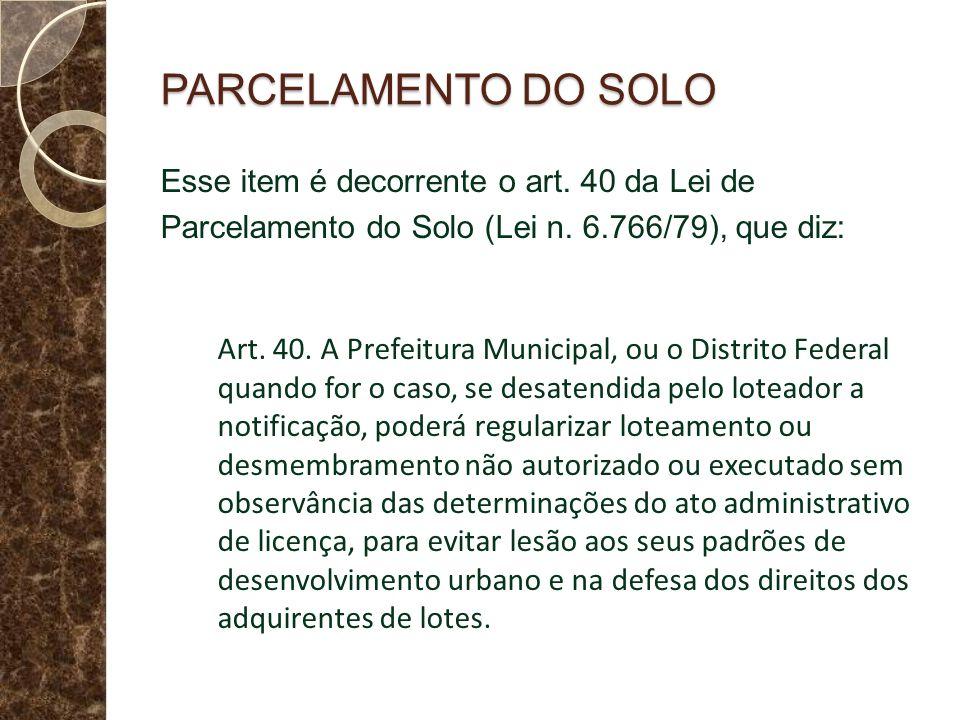 PARCELAMENTO DO SOLO Esse item é decorrente o art. 40 da Lei de Parcelamento do Solo (Lei n. 6.766/79), que diz: Art. 40. A Prefeitura Municipal, ou o